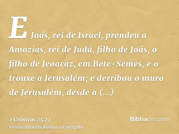 E Joás, rei de Israel, prendeu a Amazias, rei de Judá, filho de Joás, o filho de Jeoacaz, em Bete-Semes, e o trouxe a Jerusalém; e derribou o muro de Jerusalém,