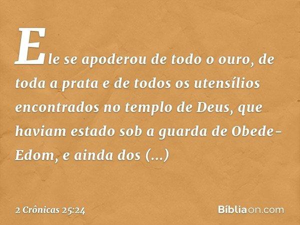 Ele se apoderou de todo o ouro, de toda a prata e de todos os utensílios encontrados no templo de Deus, que haviam estado sob a guarda de Obede-Edom, e ainda d