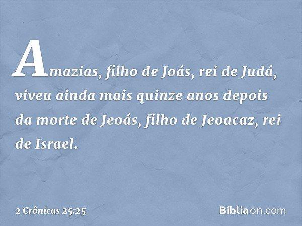 Amazias, filho de Joás, rei de Judá, viveu ainda mais quinze anos depois da morte de Jeoás, filho de Jeoacaz, rei de Israel. -- 2 Crônicas 25:25