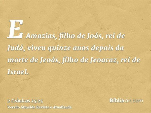 E Amazias, filho de Joás, rei de Judá, viveu quinze anos depois da morte de Jeoás, filho de Jeoacaz, rei de Israel.