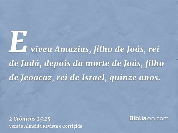 E viveu Amazias, filho de Joás, rei de Judá, depois da morte de Joás, filho de Jeoacaz, rei de Israel, quinze anos.