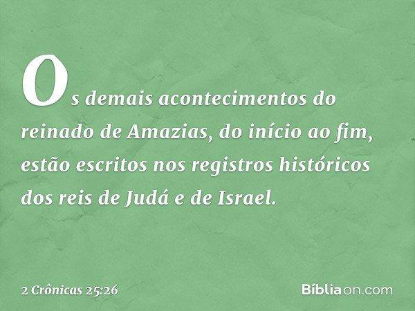 Os demais acontecimentos do reinado de Amazias, do início ao fim, estão escritos nos registros históricos dos reis de Judá e de Israel. -- 2 Crônicas 25:26