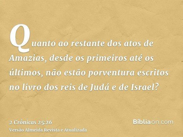 Quanto ao restante dos atos de Amazias, desde os primeiros até os últimos, não estão porventura escritos no livro dos reis de Judá e de Israel?