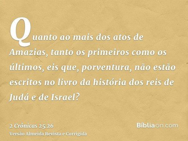 Quanto ao mais dos atos de Amazias, tanto os primeiros como os últimos, eis que, porventura, não estão escritos no livro da história dos reis de Judá e de Israe