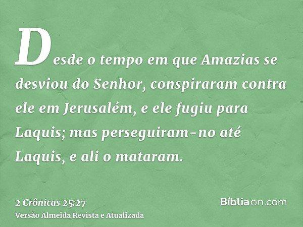 Desde o tempo em que Amazias se desviou do Senhor, conspiraram contra ele em Jerusalém, e ele fugiu para Laquis; mas perseguiram-no até Laquis, e ali o mataram.