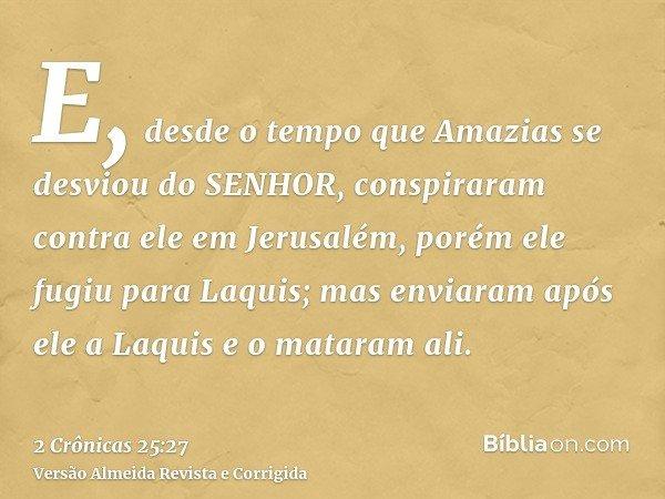 E, desde o tempo que Amazias se desviou do SENHOR, conspiraram contra ele em Jerusalém, porém ele fugiu para Laquis; mas enviaram após ele a Laquis e o mataram