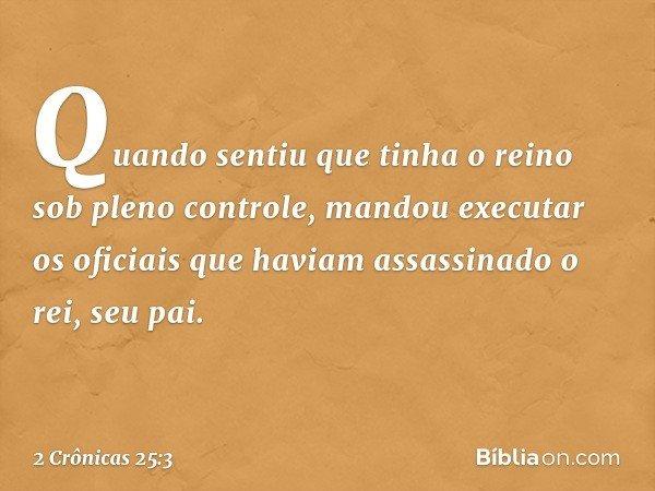 Quando sentiu que tinha o reino sob pleno controle, mandou executar os oficiais que haviam assassinado o rei, seu pai. -- 2 Crônicas 25:3