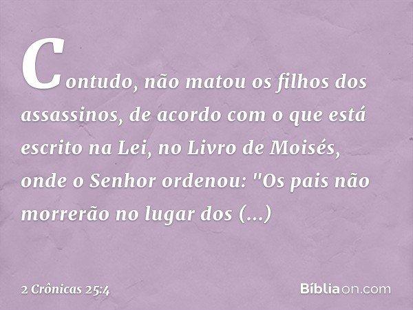 """Contudo, não matou os filhos dos assassinos, de acordo com o que está escrito na Lei, no Livro de Moisés, onde o Senhor ordenou: """"Os pais não morrerão no lugar"""