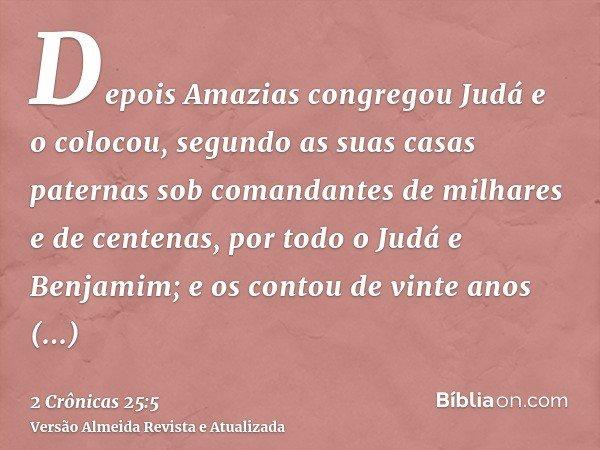 Depois Amazias congregou Judá e o colocou, segundo as suas casas paternas sob comandantes de milhares e de centenas, por todo o Judá e Benjamim; e os contou de