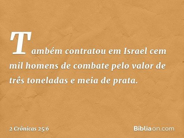 Também contratou em Israel cem mil homens de combate pelo valor de três toneladas e meia de prata. -- 2 Crônicas 25:6