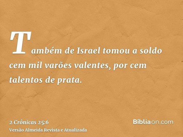 Também de Israel tomou a soldo cem mil varões valentes, por cem talentos de prata.