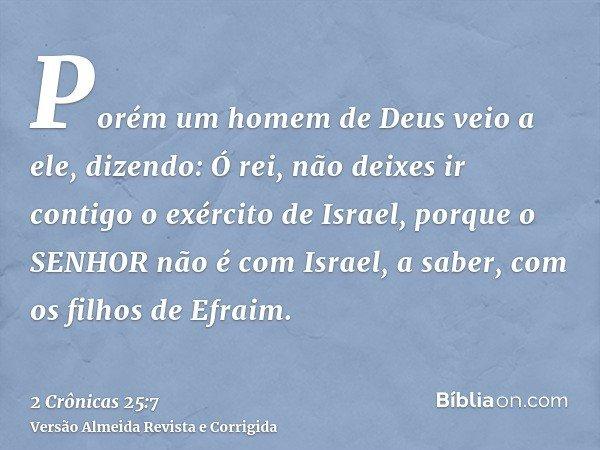 Porém um homem de Deus veio a ele, dizendo: Ó rei, não deixes ir contigo o exército de Israel, porque o SENHOR não é com Israel, a saber, com os filhos de Efrai