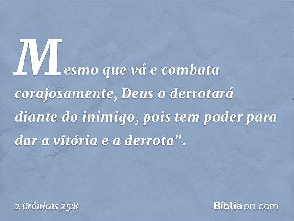 """Mesmo que vá e combata corajosamente, Deus o derrotará diante do inimigo, pois tem poder para dar a vitória e a derrota"""". -- 2 Crônicas 25:8"""