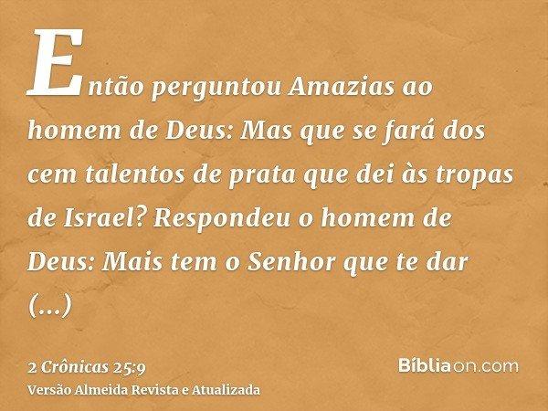 Então perguntou Amazias ao homem de Deus: Mas que se fará dos cem talentos de prata que dei às tropas de Israel? Respondeu o homem de Deus: Mais tem o Senhor qu