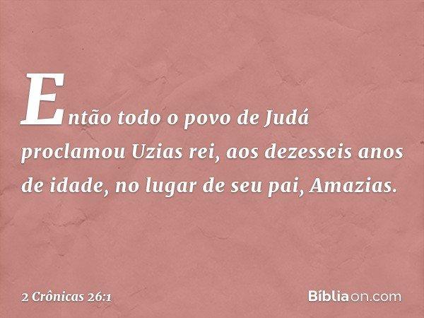Então todo o povo de Judá proclamou Uzias rei, aos dezesseis anos de idade, no lugar de seu pai, Amazias. -- 2 Crônicas 26:1