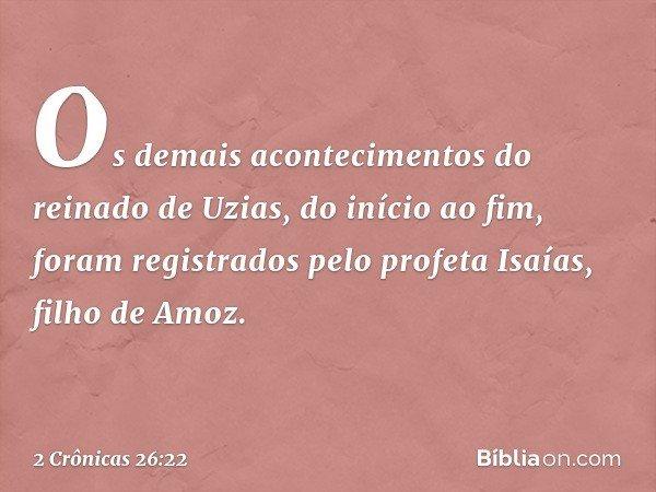Os demais acontecimentos do reinado de Uzias, do início ao fim, foram registrados pelo profeta Isaías, filho de Amoz. -- 2 Crônicas 26:22