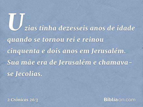 Uzias tinha dezesseis anos de idade quando se tornou rei e reinou cinquenta e dois anos em Jerusalém. Sua mãe era de Jerusalém e chamava-se Jecolias. -- 2 Crôn