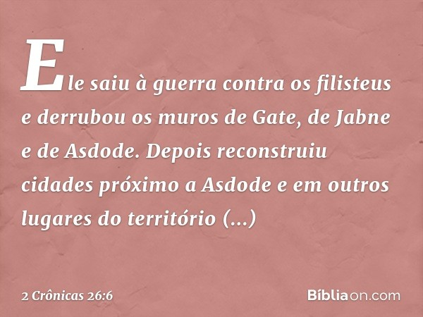 Ele saiu à guerra contra os filisteus e derrubou os muros de Gate, de Jabne e de Asdode. Depois reconstruiu cidades próximo a Asdode e em outros lugares do terr