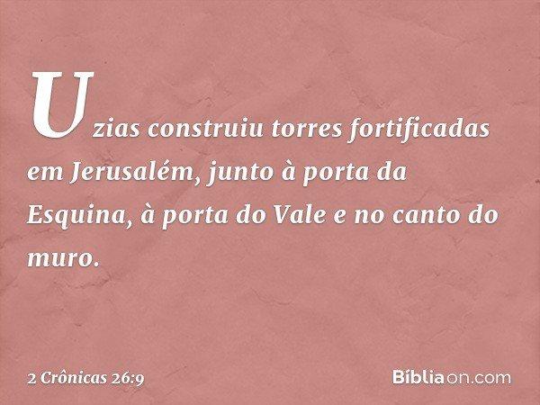 Uzias construiu torres fortificadas em Jerusalém, junto à porta da Esquina, à porta do Vale e no canto do muro. -- 2 Crônicas 26:9