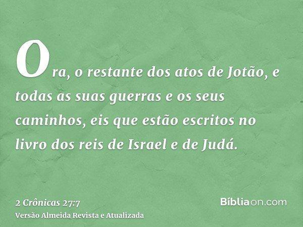 Ora, o restante dos atos de Jotão, e todas as suas guerras e os seus caminhos, eis que estão escritos no livro dos reis de Israel e de Judá.