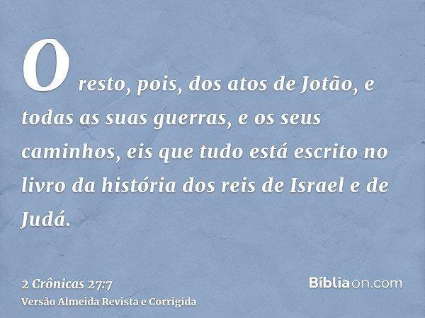 O resto, pois, dos atos de Jotão, e todas as suas guerras, e os seus caminhos, eis que tudo está escrito no livro da história dos reis de Israel e de Judá.