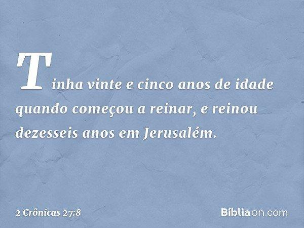 Tinha vinte e cinco anos de idade quando começou a reinar, e reinou dezesseis anos em Jerusalém. -- 2 Crônicas 27:8