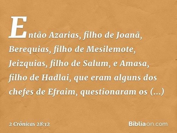 Então Azarias, filho de Joanã, Berequias, filho de Mesilemote, Jeizquias, filho de Salum, e Amasa, filho de Hadlai, que eram alguns dos chefes de Efraim, questi