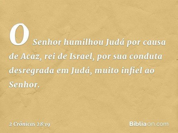 O Senhor humilhou Judá por causa de Acaz, rei de Israel, por sua conduta desregrada em Judá, muito infiel ao Senhor. -- 2 Crônicas 28:19