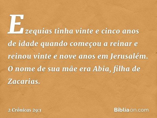 Ezequias tinha vinte e cinco anos de idade quando começou a reinar e reinou vinte e nove anos em Jerusalém. O nome de sua mãe era Abia, filha de Zacarias. -- 2