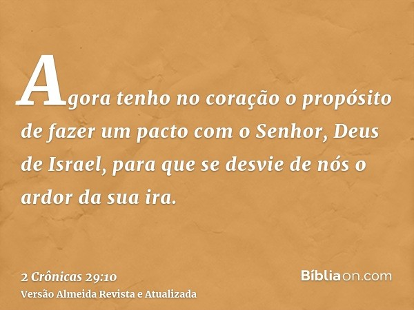 Agora tenho no coração o propósito de fazer um pacto com o Senhor, Deus de Israel, para que se desvie de nós o ardor da sua ira.