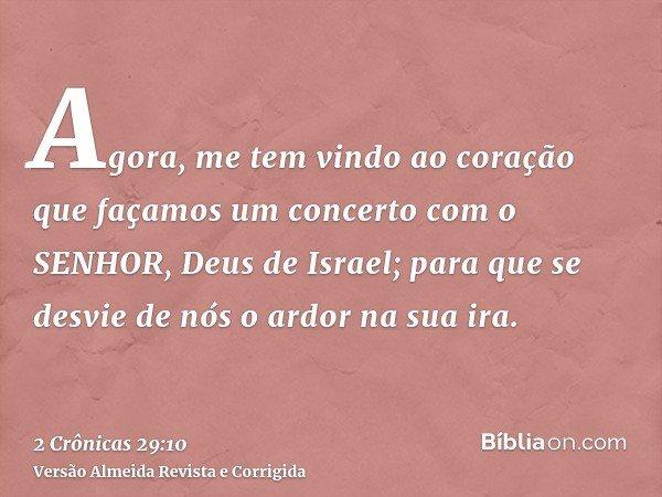 Agora, me tem vindo ao coração que façamos um concerto com o SENHOR, Deus de Israel; para que se desvie de nós o ardor na sua ira.