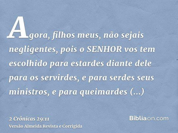 Agora, filhos meus, não sejais negligentes, pois o SENHOR vos tem escolhido para estardes diante dele para os servirdes, e para serdes seus ministros, e para qu