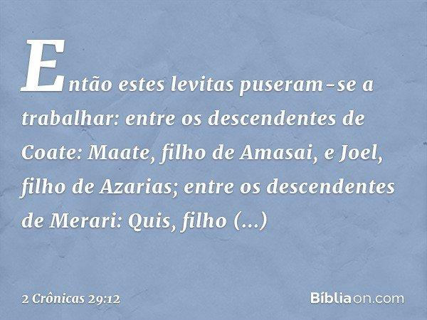 Então estes levitas puseram-se a trabalhar: entre os descendentes de Coate: Maate, filho de Amasai, e Joel, filho de Azarias; entre os descendentes de Merari: Q