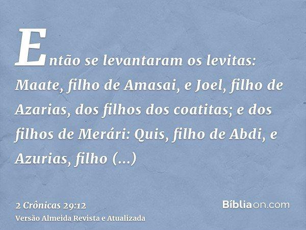 Então se levantaram os levitas: Maate, filho de Amasai, e Joel, filho de Azarias, dos filhos dos coatitas; e dos filhos de Merári: Quis, filho de Abdi, e Azuria