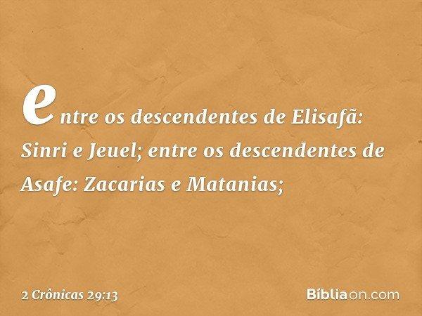 entre os descendentes de Elisafã: Sinri e Jeuel; entre os descendentes de Asafe: Zacarias e Matanias; -- 2 Crônicas 29:13