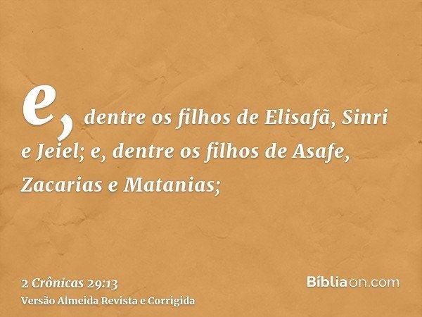 e, dentre os filhos de Elisafã, Sinri e Jeiel; e, dentre os filhos de Asafe, Zacarias e Matanias;