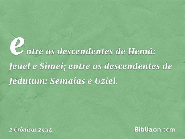 entre os descendentes de Hemã: Jeuel e Simei; entre os descendentes de Jedutum: Semaías e Uziel. -- 2 Crônicas 29:14