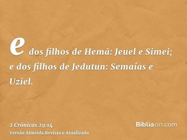 e dos filhos de Hemã: Jeuel e Simei; e dos filhos de Jedutun: Semaías e Uziel.