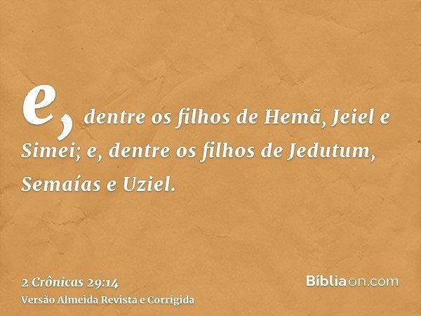 e, dentre os filhos de Hemã, Jeiel e Simei; e, dentre os filhos de Jedutum, Semaías e Uziel.