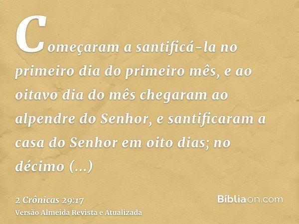 Começaram a santificá-la no primeiro dia do primeiro mês, e ao oitavo dia do mês chegaram ao alpendre do Senhor, e santificaram a casa do Senhor em oito dias; n