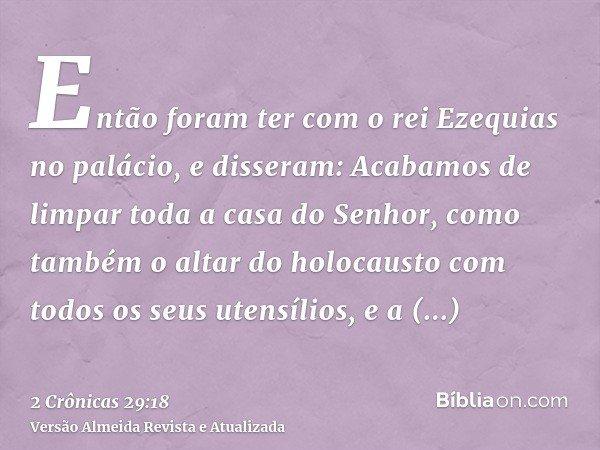 Então foram ter com o rei Ezequias no palácio, e disseram: Acabamos de limpar toda a casa do Senhor, como também o altar do holocausto com todos os seus utensíl