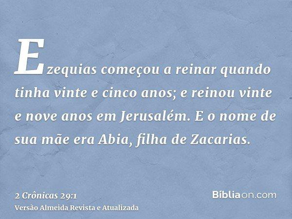 Ezequias começou a reinar quando tinha vinte e cinco anos; e reinou vinte e nove anos em Jerusalém. E o nome de sua mãe era Abia, filha de Zacarias.