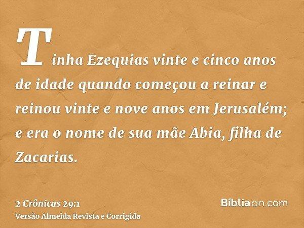 Tinha Ezequias vinte e cinco anos de idade quando começou a reinar e reinou vinte e nove anos em Jerusalém; e era o nome de sua mãe Abia, filha de Zacarias.