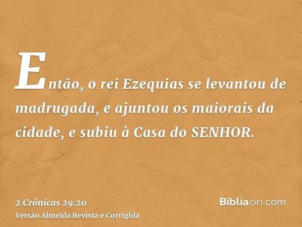 Então, o rei Ezequias se levantou de madrugada, e ajuntou os maiorais da cidade, e subiu à Casa do SENHOR.