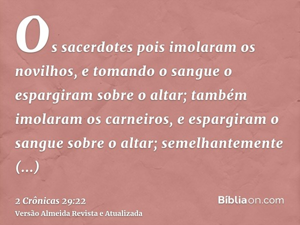 Os sacerdotes pois imolaram os novilhos, e tomando o sangue o espargiram sobre o altar; também imolaram os carneiros, e espargiram o sangue sobre o altar; semel