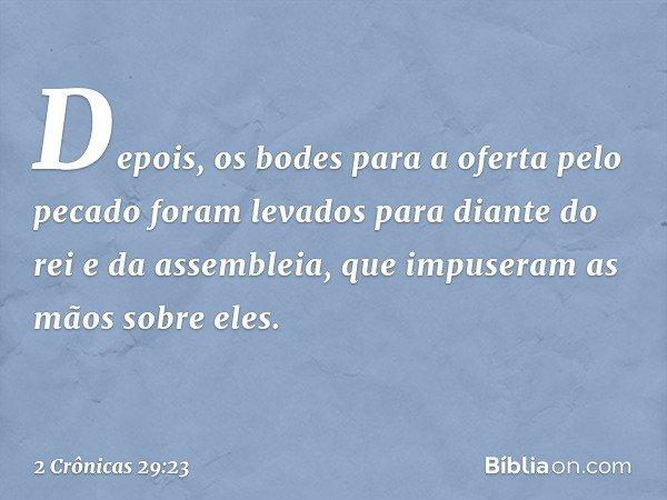 Depois, os bodes para a oferta pelo pecado foram levados para diante do rei e da assembleia, que impuseram as mãos sobre eles. -- 2 Crônicas 29:23
