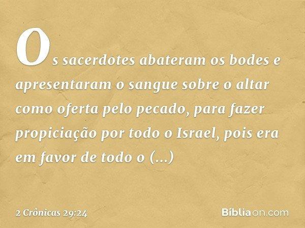 Os sacerdotes abateram os bodes e apresentaram o sangue sobre o altar como oferta pelo pecado, para fazer propiciação por todo o Israel, pois era em favor de