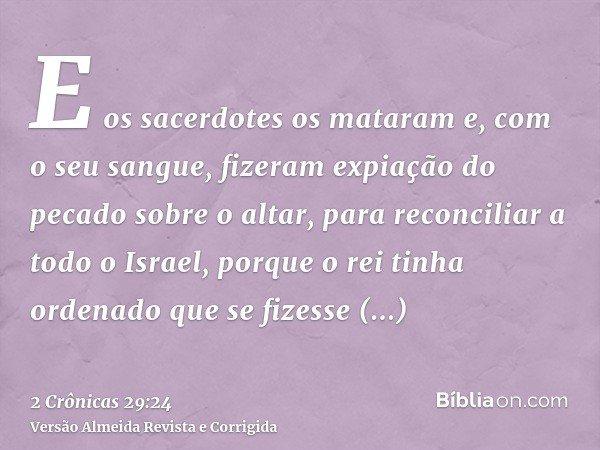 E os sacerdotes os mataram e, com o seu sangue, fizeram expiação do pecado sobre o altar, para reconciliar a todo o Israel, porque o rei tinha ordenado que se f