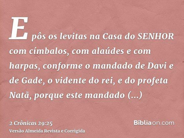 E pôs os levitas na Casa do SENHOR com címbalos, com alaúdes e com harpas, conforme o mandado de Davi e de Gade, o vidente do rei, e do profeta Natã, porque est
