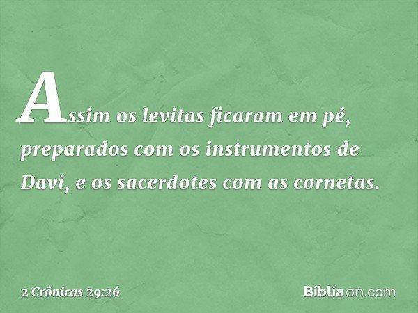 Assim os levitas ficaram em pé, preparados com os instrumentos de Davi, e os sacerdotes com as cornetas. -- 2 Crônicas 29:26